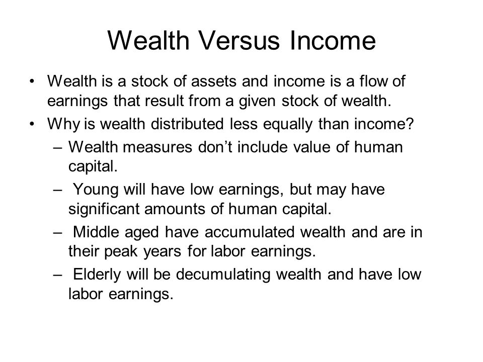 Wealth Versus Income Wealth is a stock of assets and income is a flow of earnings that result from a given stock of wealth.