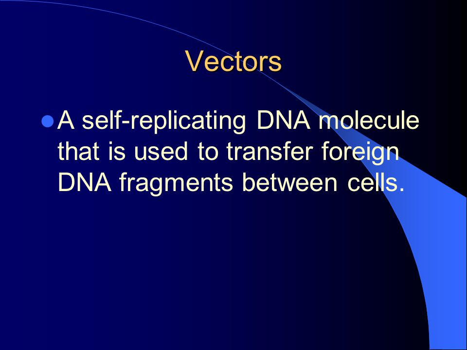 Vectors A self-replicating DNA molecule that is used to transfer foreign DNA fragments between cells.