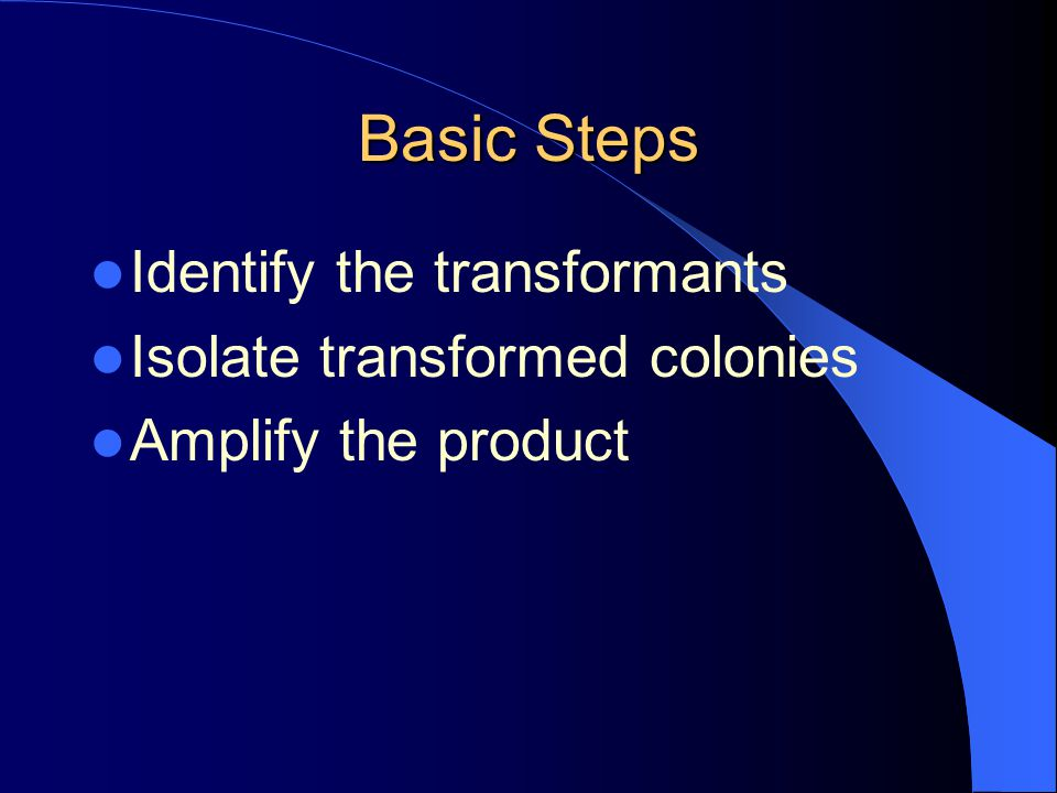 Basic Steps Identify the transformants Isolate transformed colonies