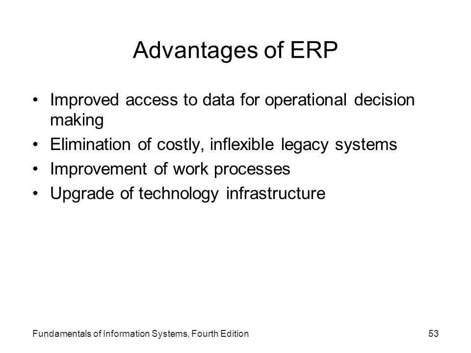 Advantages of ERP Improved access to data for operational decision making. Elimination of costly, inflexible legacy systems.