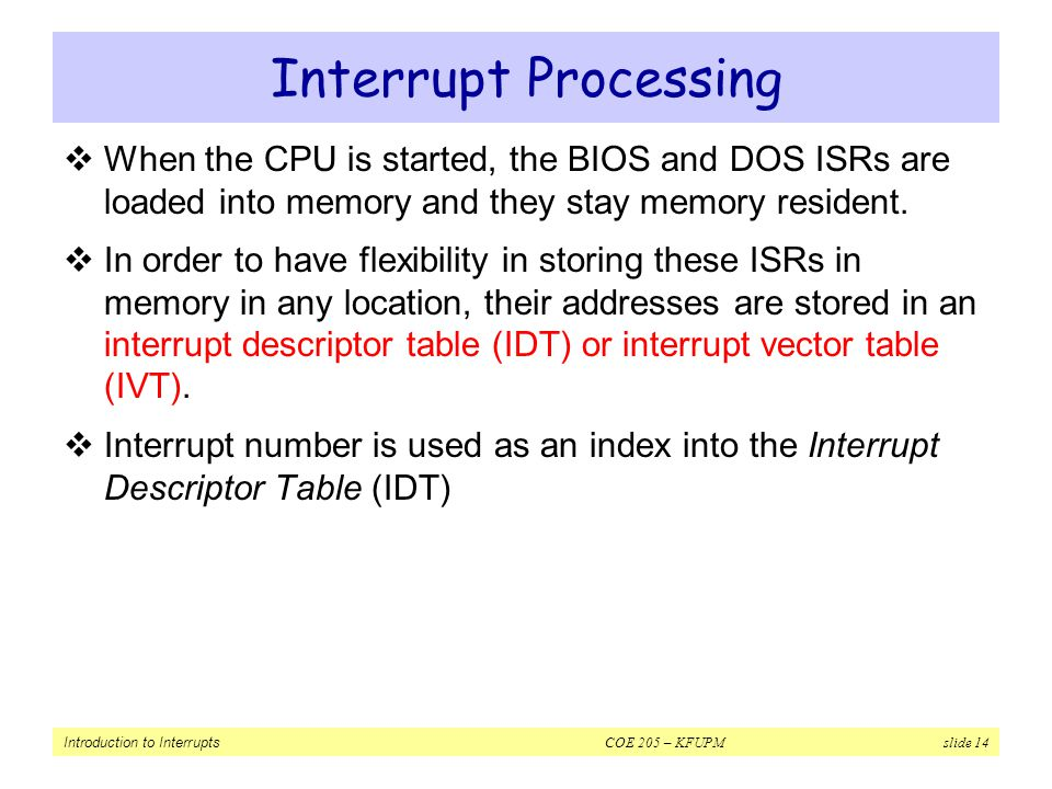 Interrupt Processing When the CPU is started, the BIOS and DOS ISRs are loaded into memory and they stay memory resident.