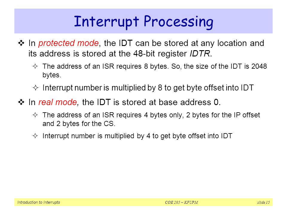 Interrupt Processing In protected mode, the IDT can be stored at any location and its address is stored at the 48-bit register IDTR.