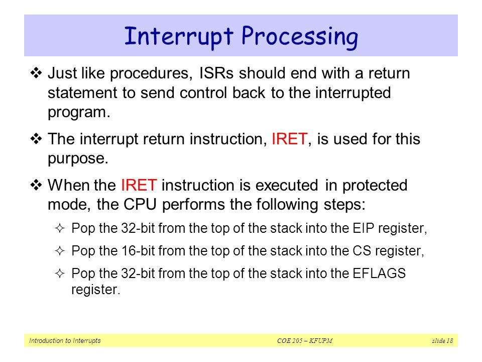 Interrupt Processing Just like procedures, ISRs should end with a return statement to send control back to the interrupted program.
