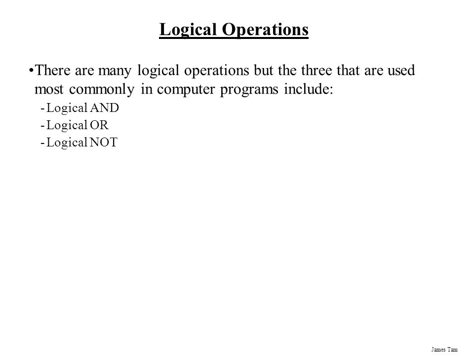 Logical Operations There are many logical operations but the three that are used most commonly in computer programs include: