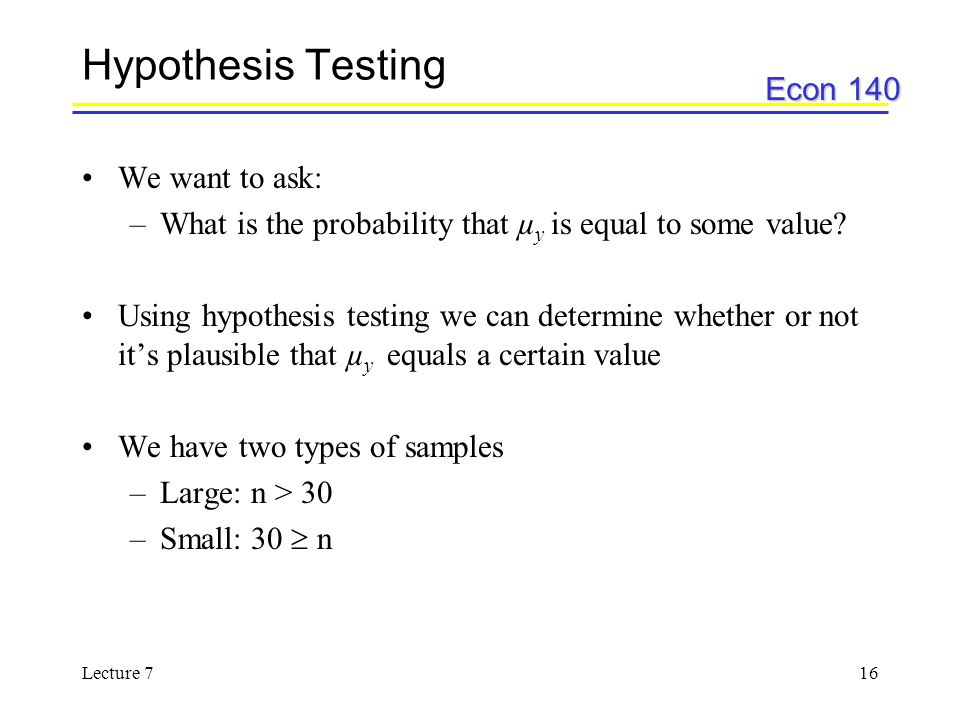 Hypothesis Testing We want to ask:
