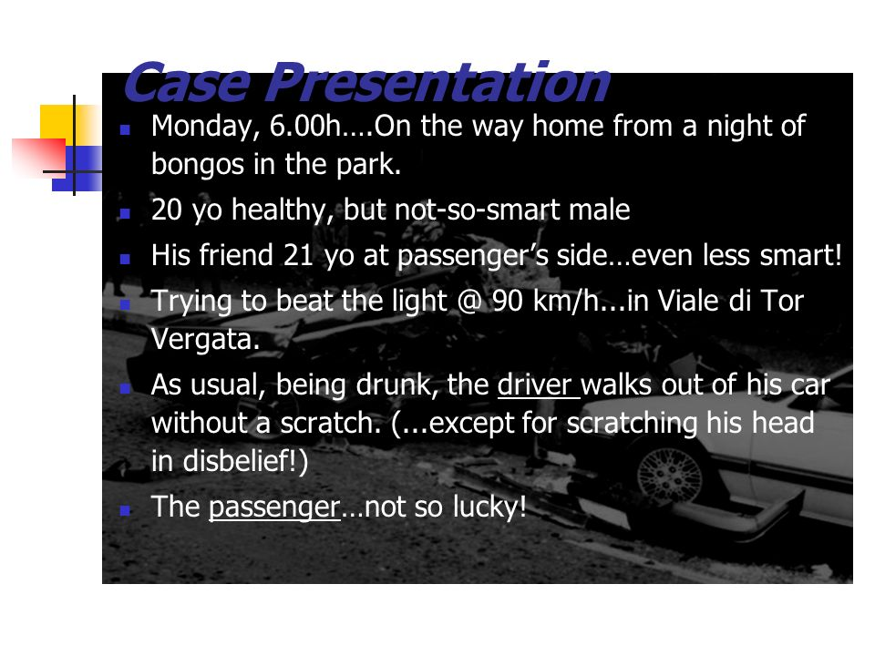 Case PresentationMonday, 6.00h….On the way home from a night of bongos in the park. 20 yo healthy, but not-so-smart male.
