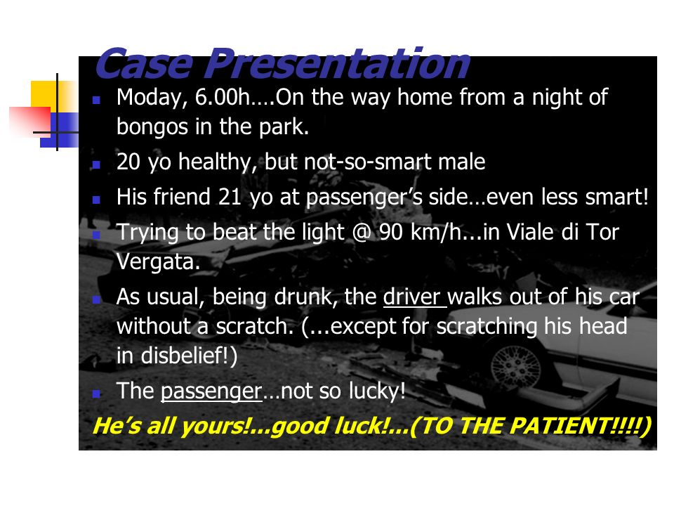 Case PresentationModay, 6.00h….On the way home from a night of bongos in the park. 20 yo healthy, but not-so-smart male.