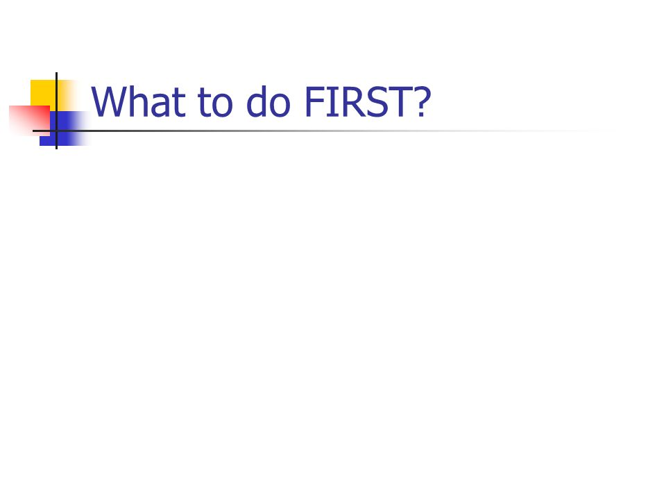 What to do FIRST