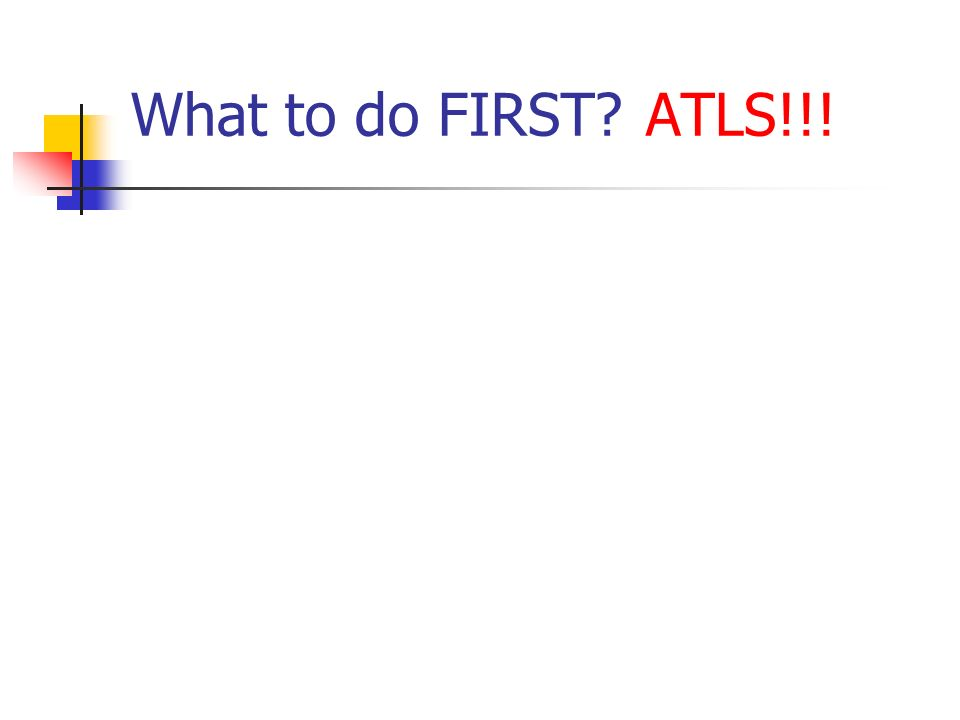 What to do FIRST ATLS!!!