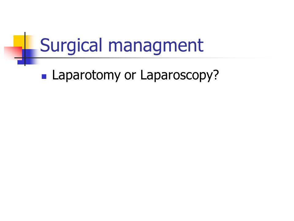 Surgical managment Laparotomy or Laparoscopy