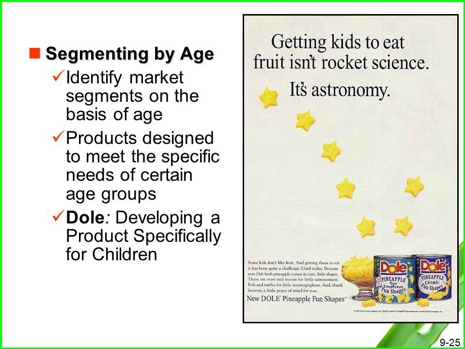 Segmenting by Age Identify market segments on the basis of age. Products designed to meet the specific needs of certain age groups.