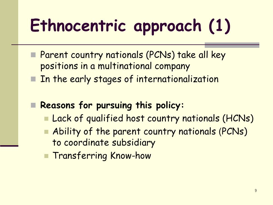 ethnocentric approach Ethnocentric approach the characteristics of an ethnocentric approach are:  home country oriented managers tend to be from the home country ( headquarters.
