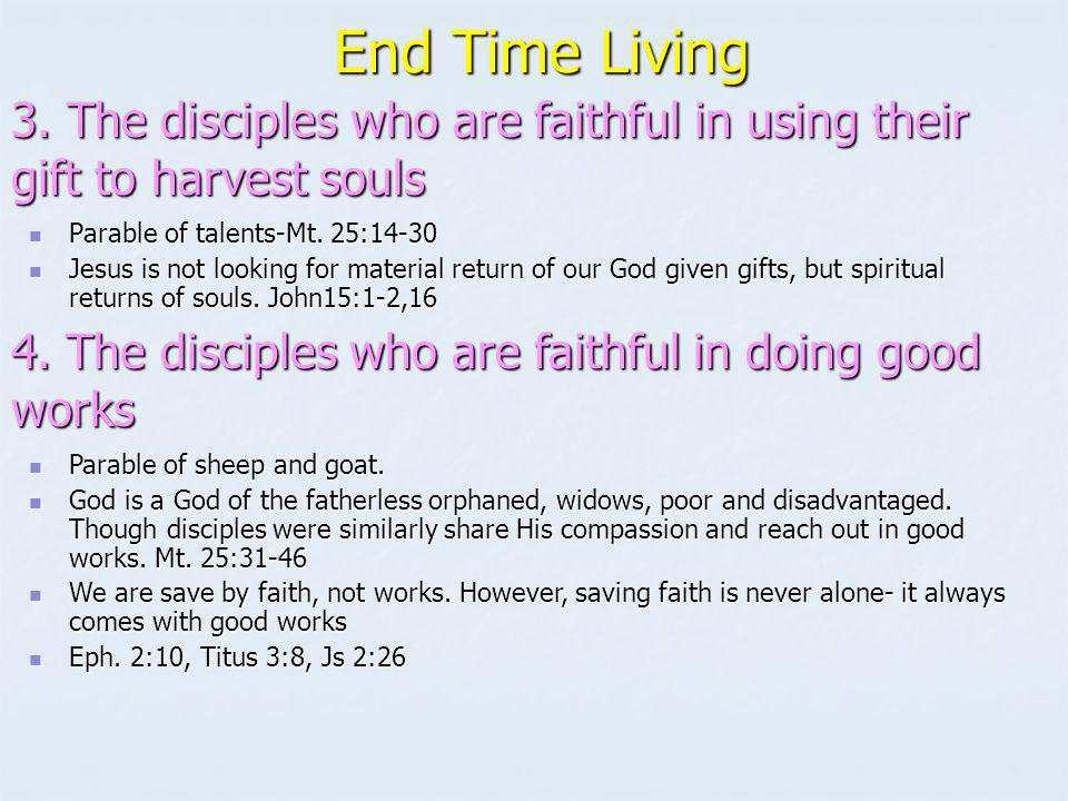 End Time Living 3. The disciples who are faithful in using their gift to harvest souls. Parable of talents-Mt. 25:14-30.