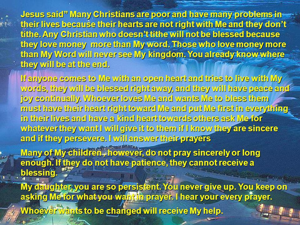 Jesus said Many Christians are poor and have many problems in their lives because their hearts are not right with Me and they don't tithe. Any Christian who doesn't tithe will not be blessed because they love money more than My word. Those who love money more than My Word will never see My kingdom. You already know where they will be at the end.