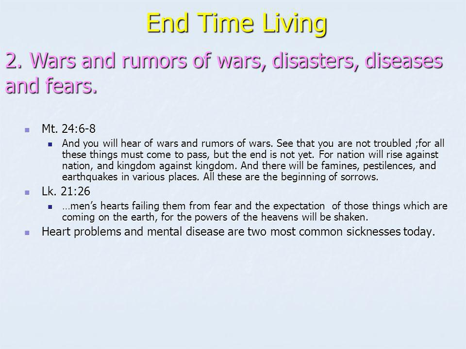 End Time Living 2. Wars and rumors of wars, disasters, diseases and fears. Mt. 24:6-8.
