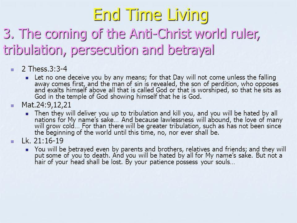 End Time Living 3. The coming of the Anti-Christ world ruler, tribulation, persecution and betrayal.