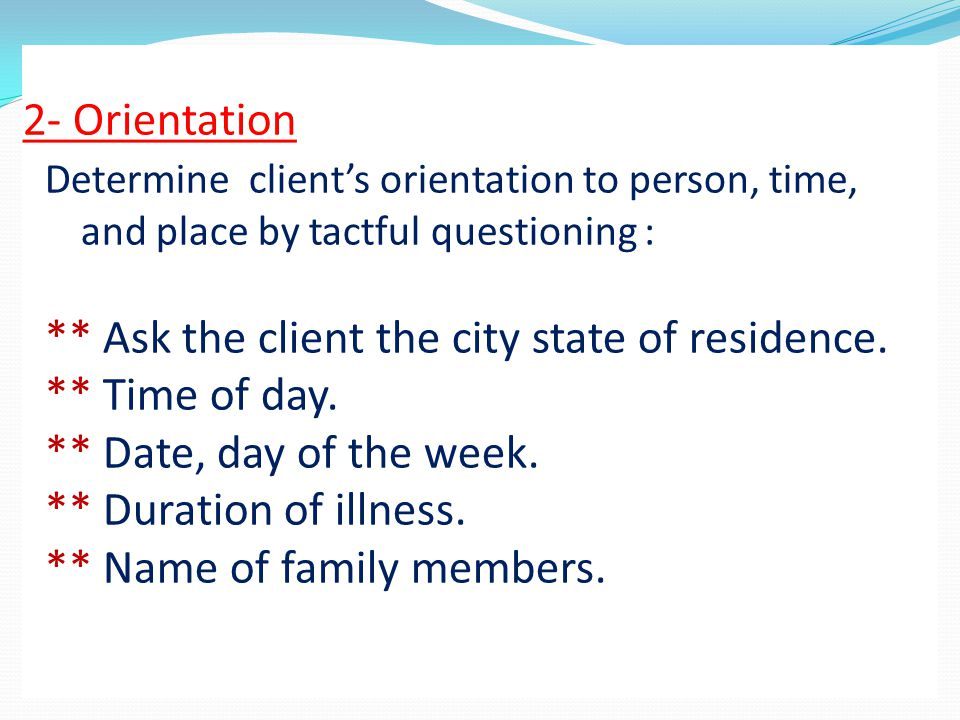 2- Orientation Determine client's orientation to person, time, and place by tactful questioning : ** Ask the client the city state of residence.