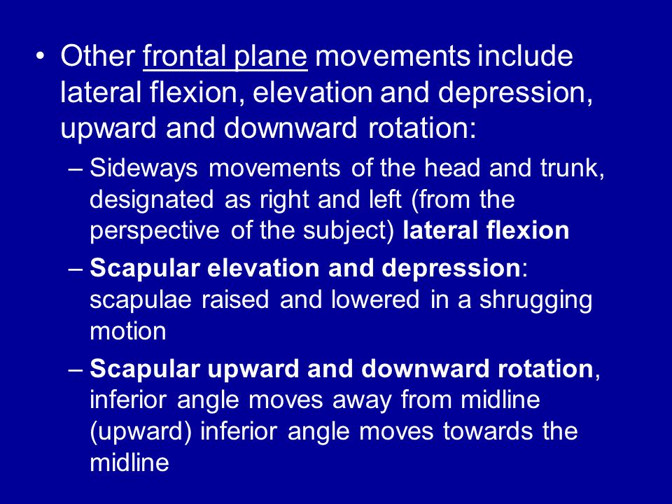 Other frontal plane movements include lateral flexion, elevation and depression, upward and downward rotation: