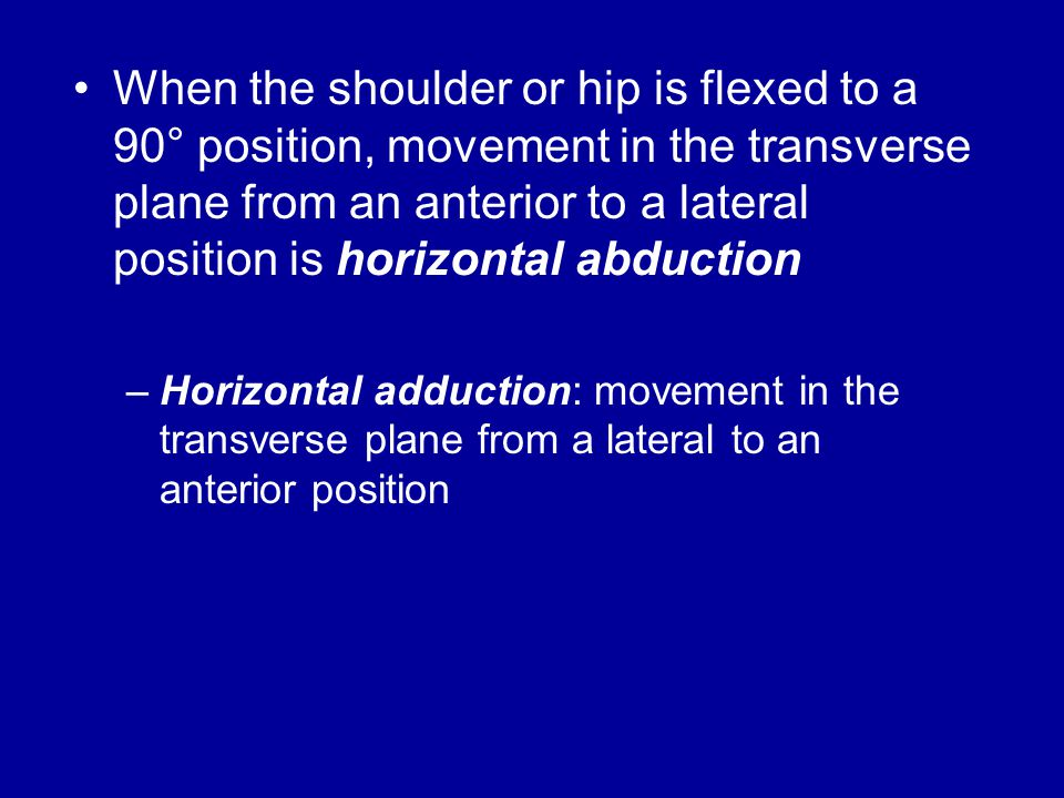 When the shoulder or hip is flexed to a 90° position, movement in the transverse plane from an anterior to a lateral position is horizontal abduction