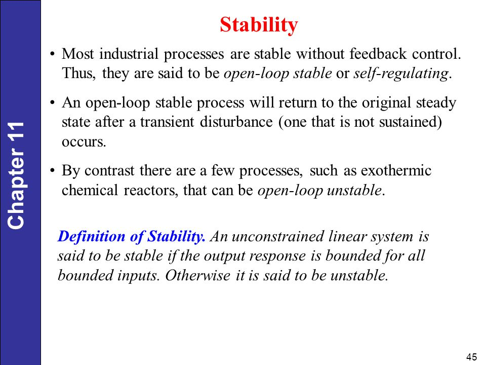 Stability Most industrial processes are stable without feedback control. Thus, they are said to be open-loop stable or self-regulating.