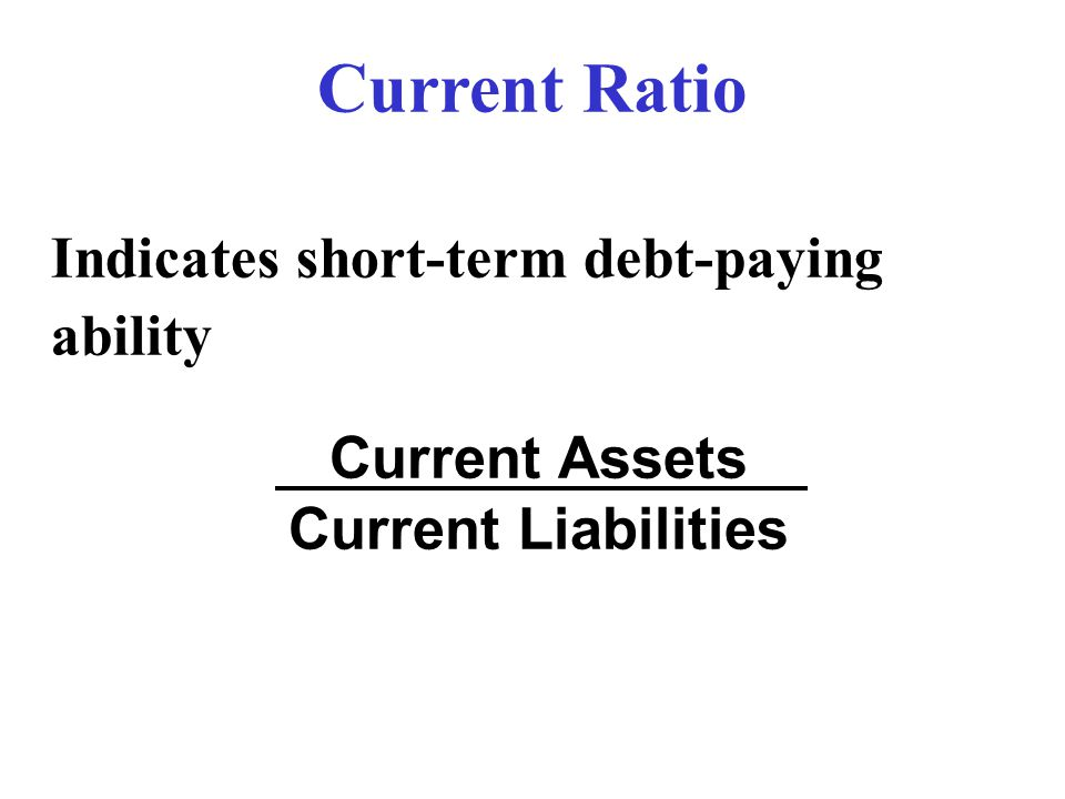 Current Ratio Indicates short-term debt-paying ability Current Assets