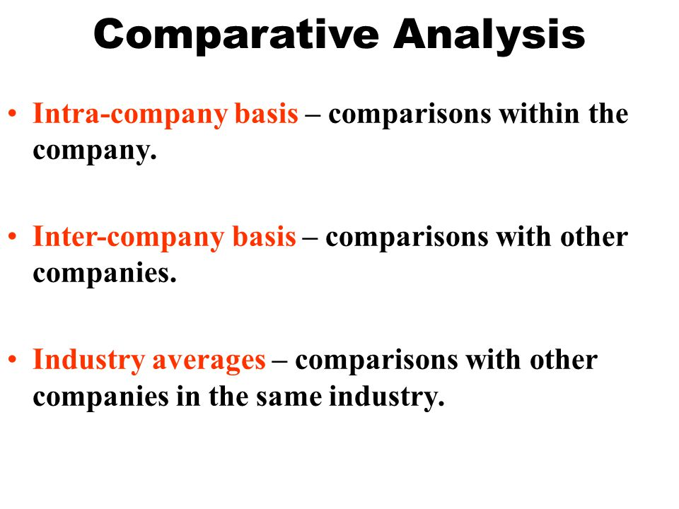 Comparative Analysis Intra-company basis – comparisons within the company. Inter-company basis – comparisons with other companies.