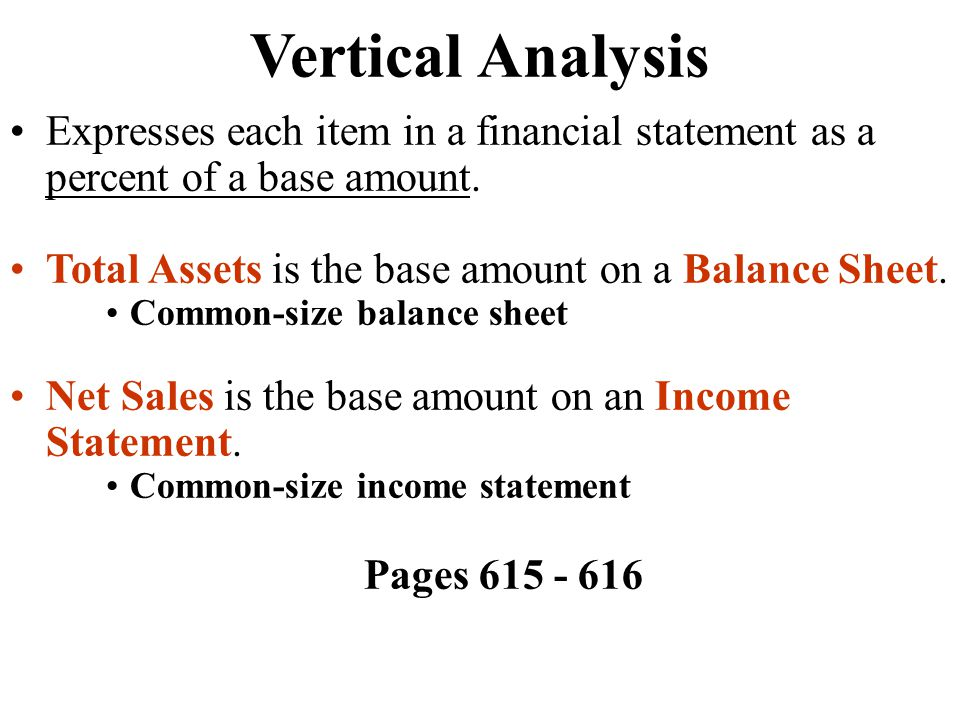 Vertical Analysis Expresses each item in a financial statement as a percent of a base amount. Total Assets is the base amount on a Balance Sheet.