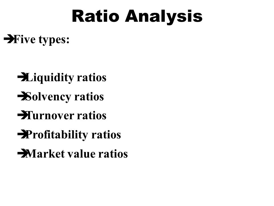Ratio Analysis Five types: Liquidity ratios Solvency ratios