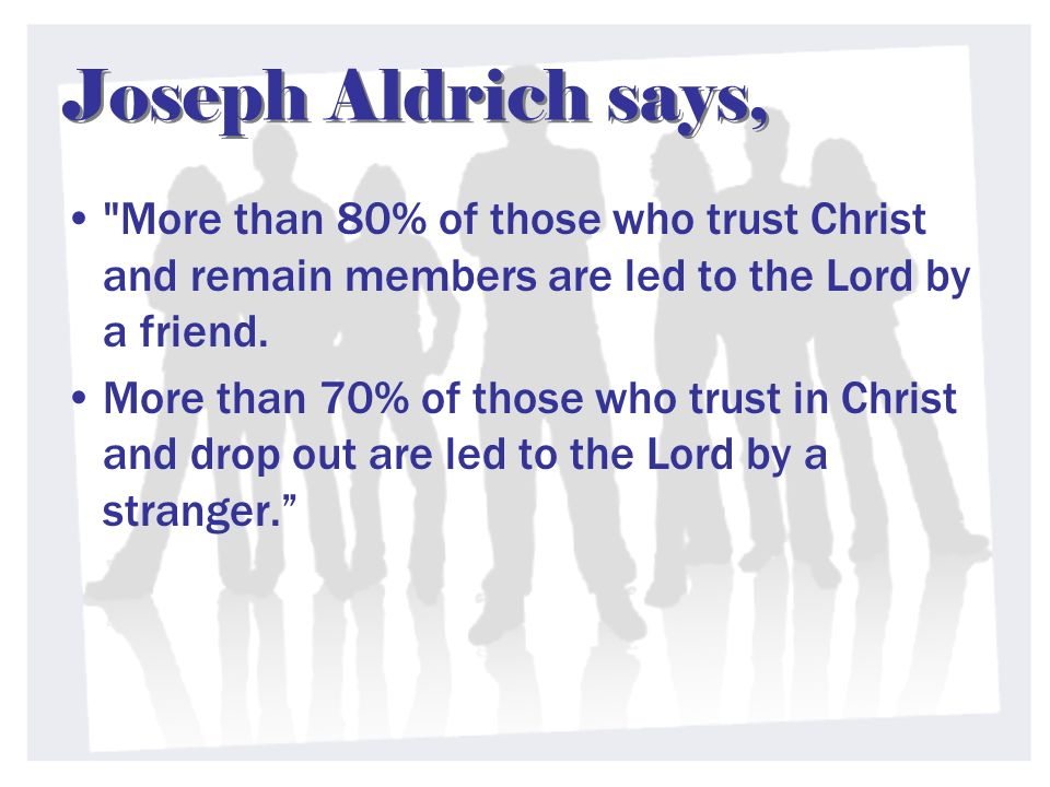 Joseph Aldrich says, More than 80% of those who trust Christ and remain members are led to the Lord by a friend.