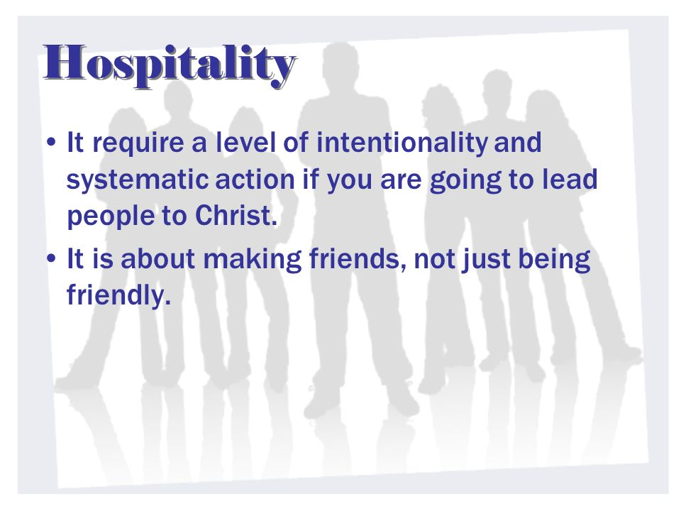 Hospitality It require a level of intentionality and systematic action if you are going to lead people to Christ.