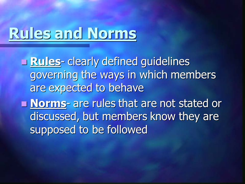Rules and Norms Rules- clearly defined guidelines governing the ways in which members are expected to behave.