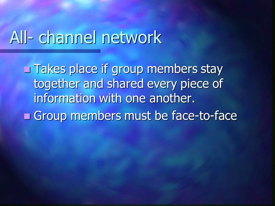 All- channel network Takes place if group members stay together and shared every piece of information with one another.