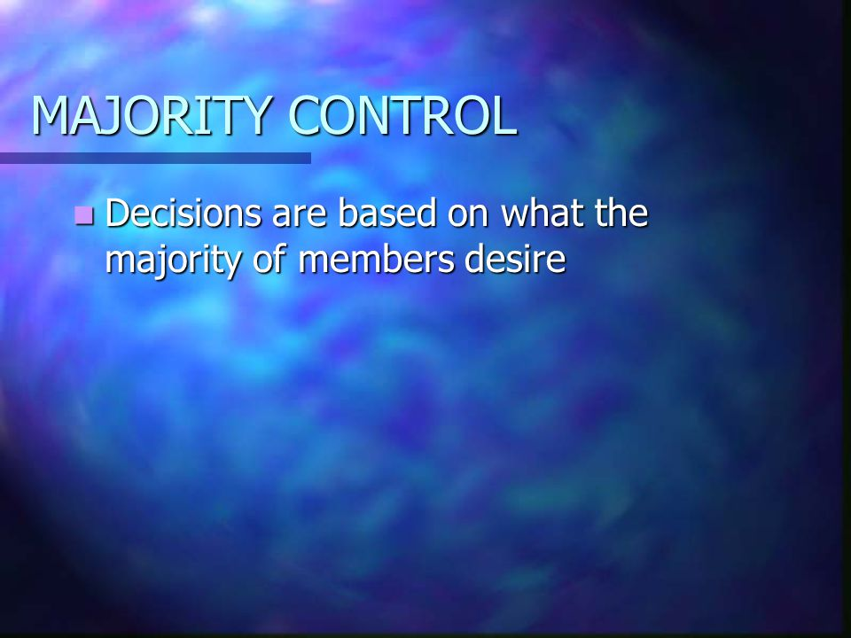 MAJORITY CONTROL Decisions are based on what the majority of members desire