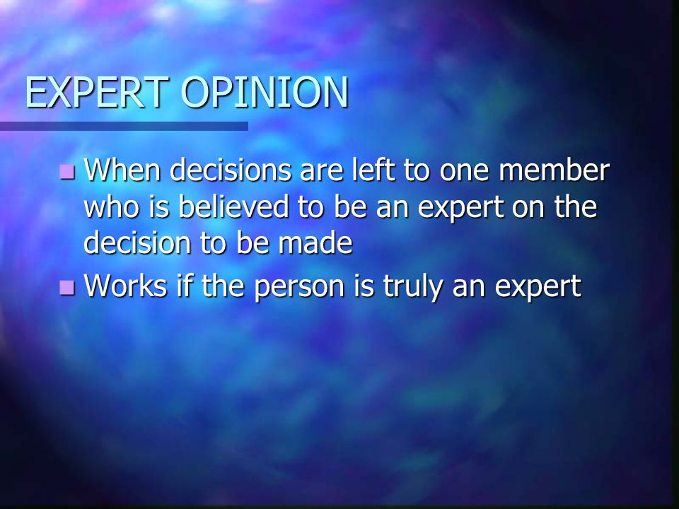 EXPERT OPINION When decisions are left to one member who is believed to be an expert on the decision to be made.