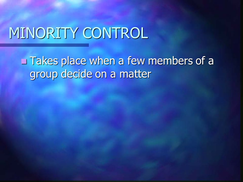 MINORITY CONTROL Takes place when a few members of a group decide on a matter