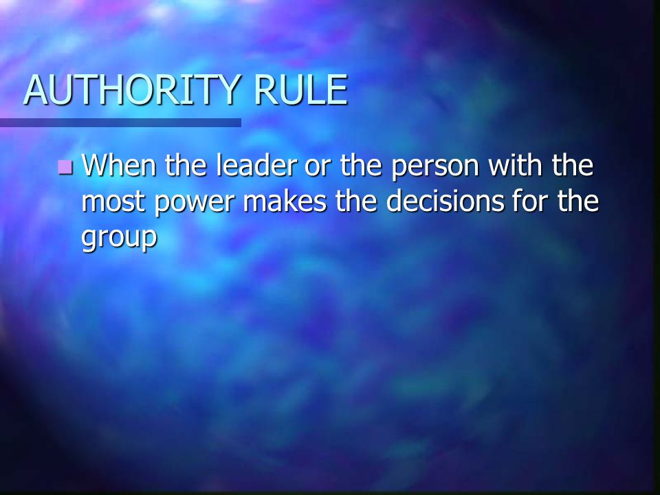 AUTHORITY RULE When the leader or the person with the most power makes the decisions for the group