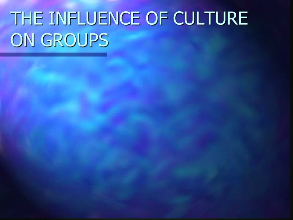THE INFLUENCE OF CULTURE ON GROUPS