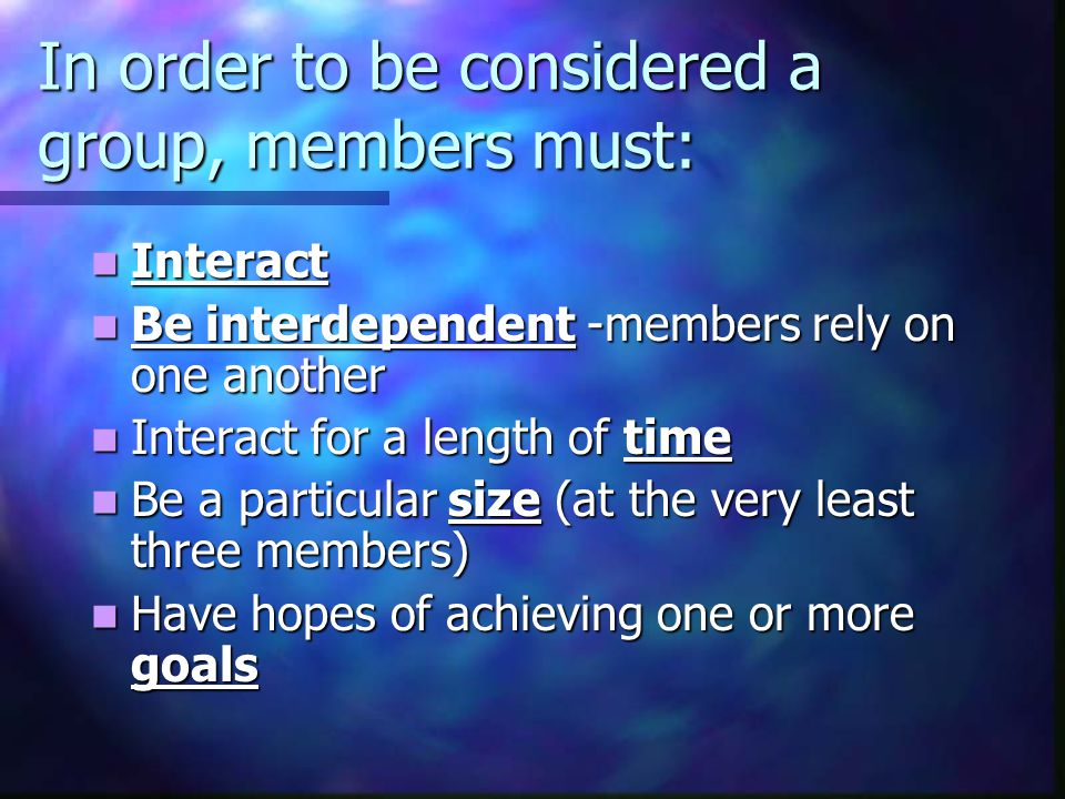 In order to be considered a group, members must: