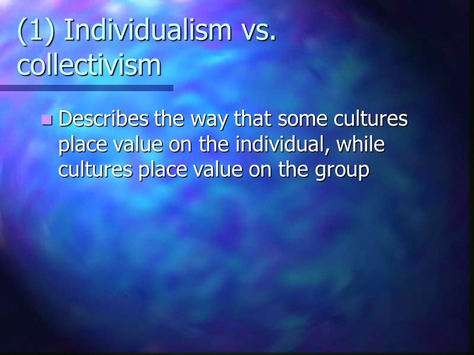 (1) Individualism vs. collectivism