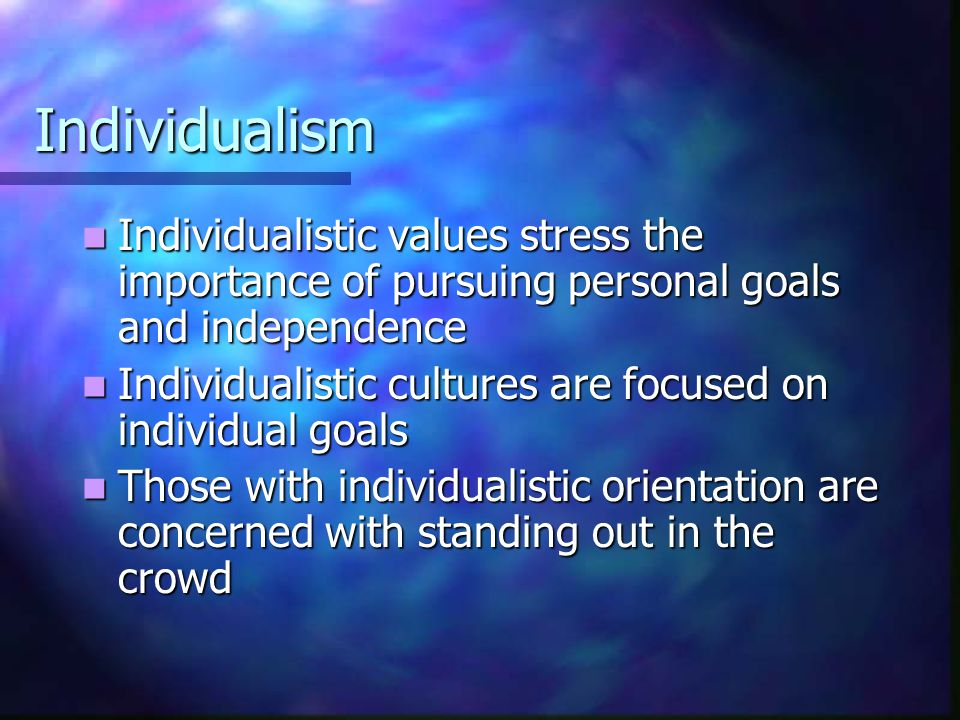 Individualism Individualistic values stress the importance of pursuing personal goals and independence.