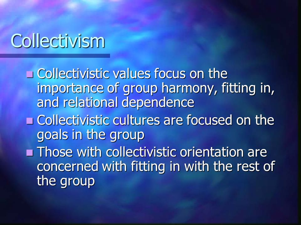 Collectivism Collectivistic values focus on the importance of group harmony, fitting in, and relational dependence.