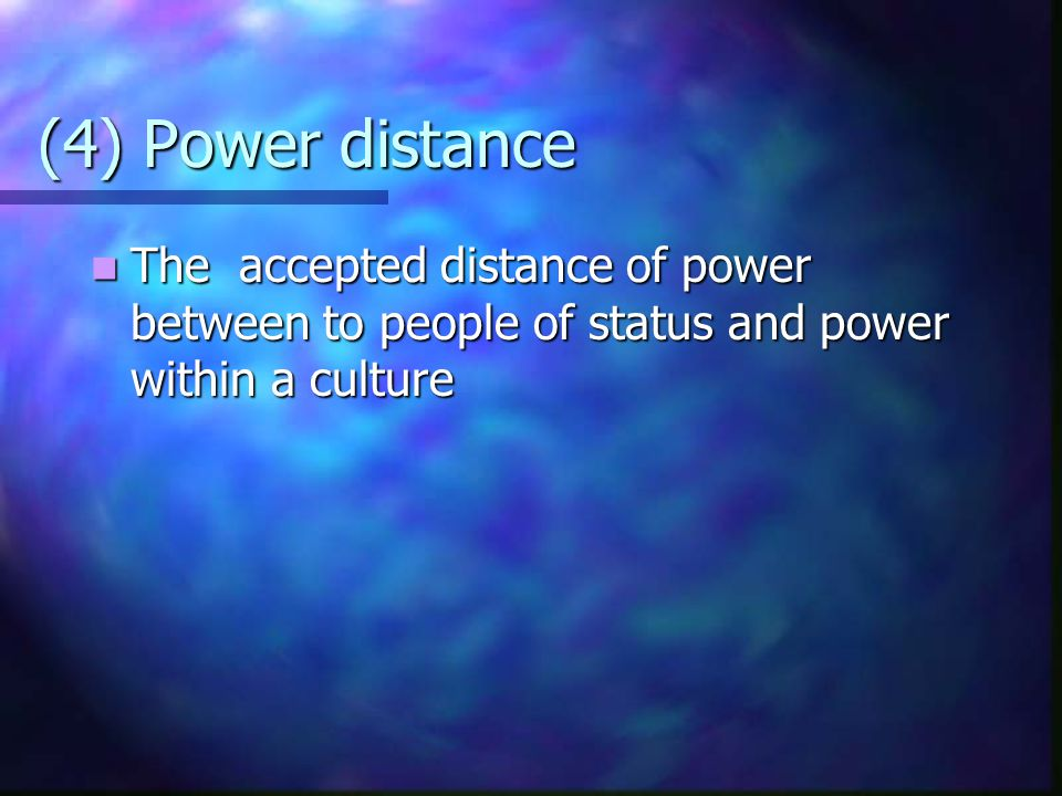 (4) Power distance The accepted distance of power between to people of status and power within a culture.