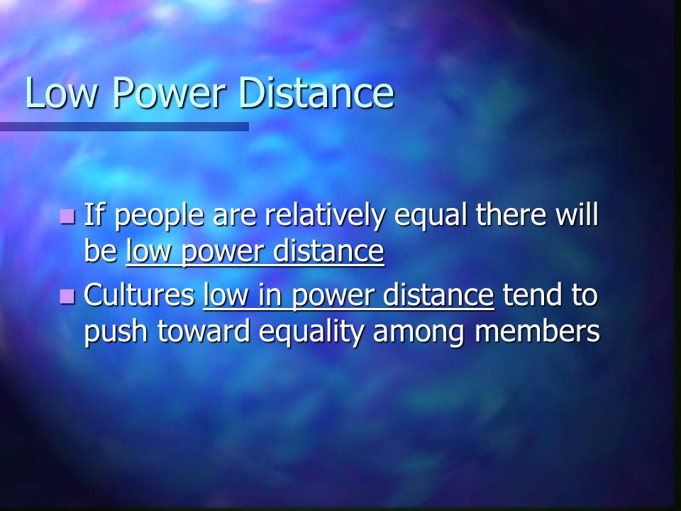 Low Power Distance If people are relatively equal there will be low power distance.