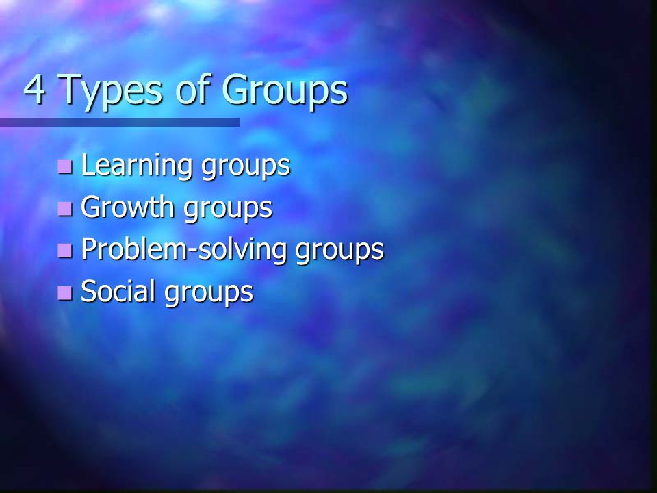 4 Types of Groups Learning groups Growth groups Problem-solving groups
