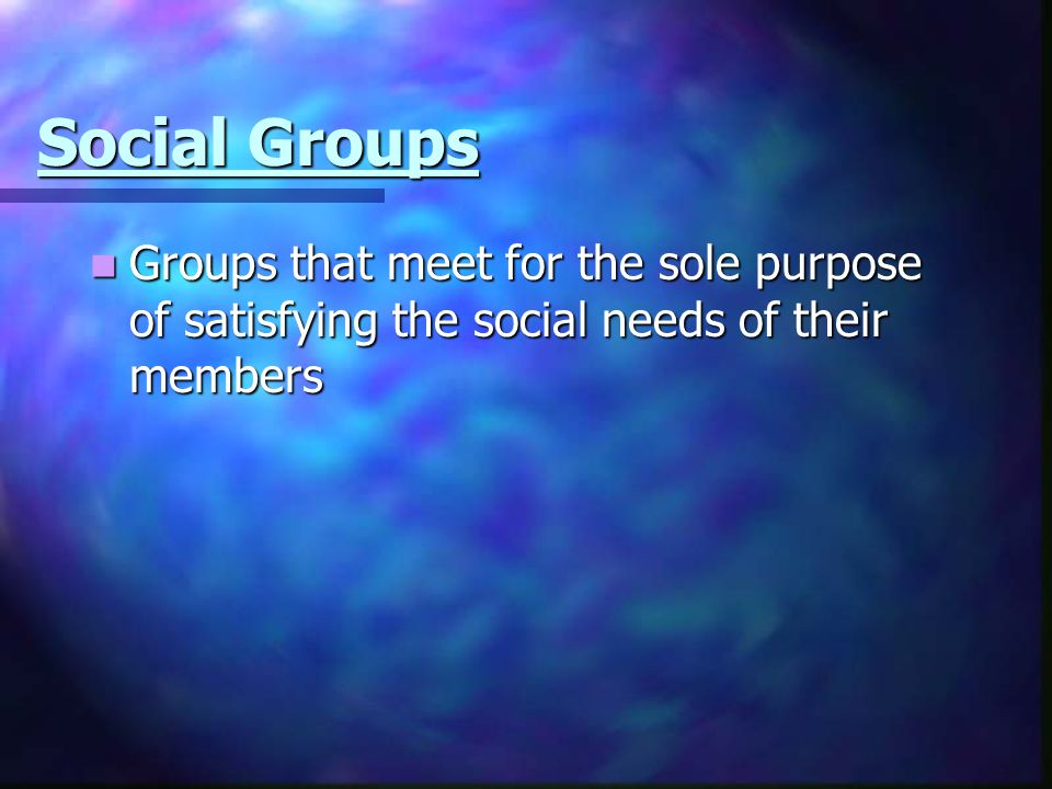 Social Groups Groups that meet for the sole purpose of satisfying the social needs of their members