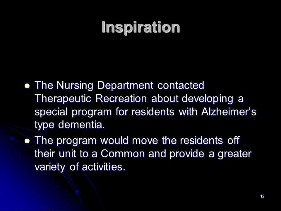InspirationThe Nursing Department contacted Therapeutic Recreation about developing a special program for residents with Alzheimer's type dementia.