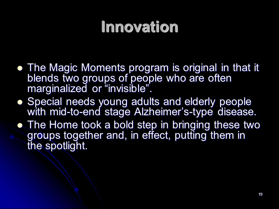 InnovationThe Magic Moments program is original in that it blends two groups of people who are often marginalized or invisible .