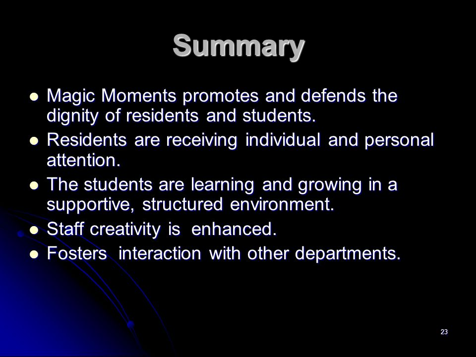 Summary Magic Moments promotes and defends the dignity of residents and students. Residents are receiving individual and personal attention.