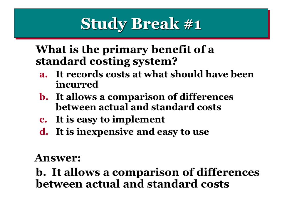 Study Break #1 What is the primary benefit of a standard costing system It records costs at what should have been incurred.