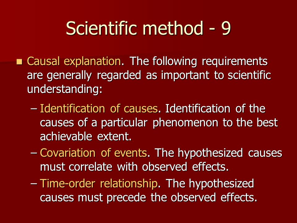 Scientific method - 9 Causal explanation. The following requirements are generally regarded as important to scientific understanding:
